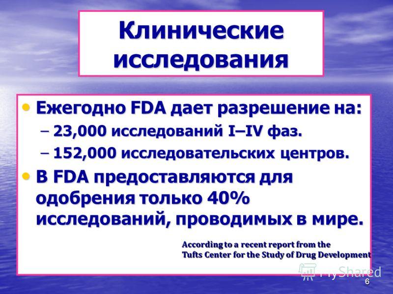 6 Клинические исследования Ежегодно FDA дает разрешение на: Ежегодно FDA дает разрешение на: –23,000 исследований I–IV фаз. –152,000 исследовательских центров. В FDA предоставляются для одобрения только 40% исследований, проводимых в мире. В FDA пред