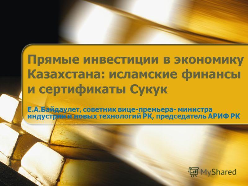Прямые инвестиции в экономику Казахстана: исламские финансы и сертификаты Сукук Е.А.Байдаулет, советник вице-премьера- министра индустрии и новых технологий РК, председатель АРИФ РК