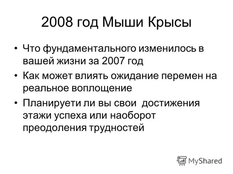 2008 год Мыши Крысы Что фундаментального изменилось в вашей жизни за 2007 год Как может влиять ожидание перемен на реальное воплощение Планируети ли вы свои достижения этажи успеха или наоборот преодоления трудностей