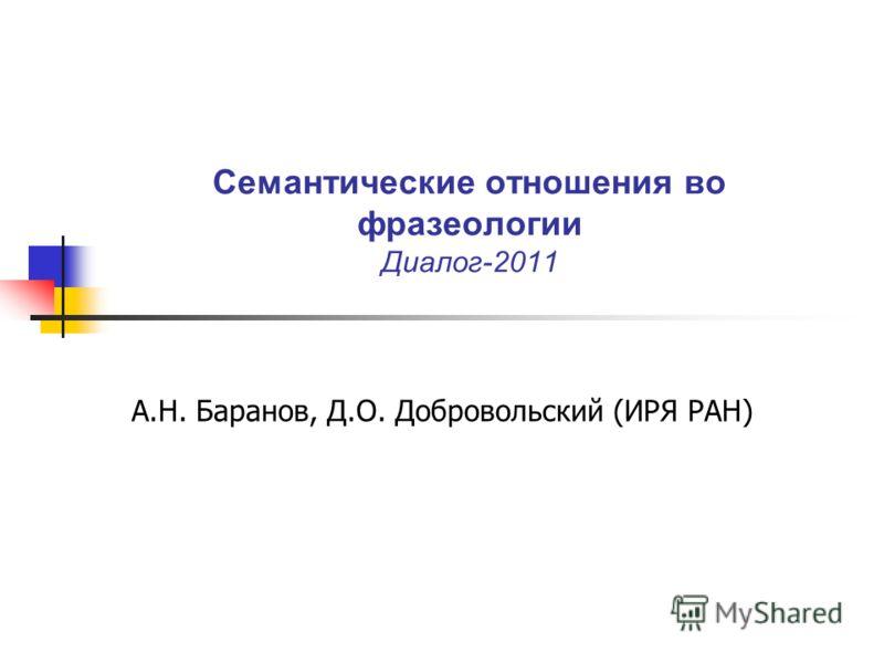 Семантические отношения во фразеологии Диалог-2011 А.Н. Баранов, Д.О. Добровольский (ИРЯ РАН)