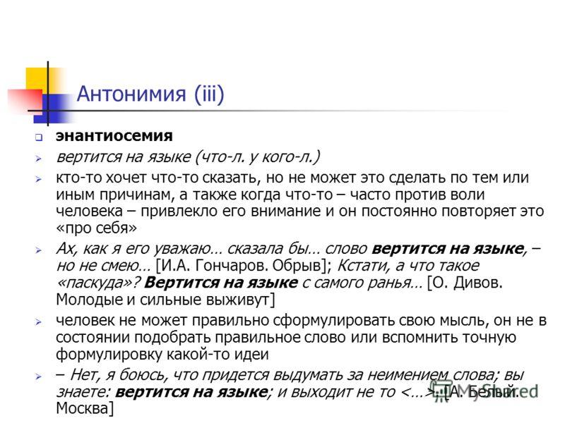 Антонимия (iii) энантиосемия вертится на языке (что-л. у кого-л.) кто-то хочет что-то сказать, но не может это сделать по тем или иным причинам, а также когда что-то – часто против воли человека – привлекло его внимание и он постоянно повторяет это «