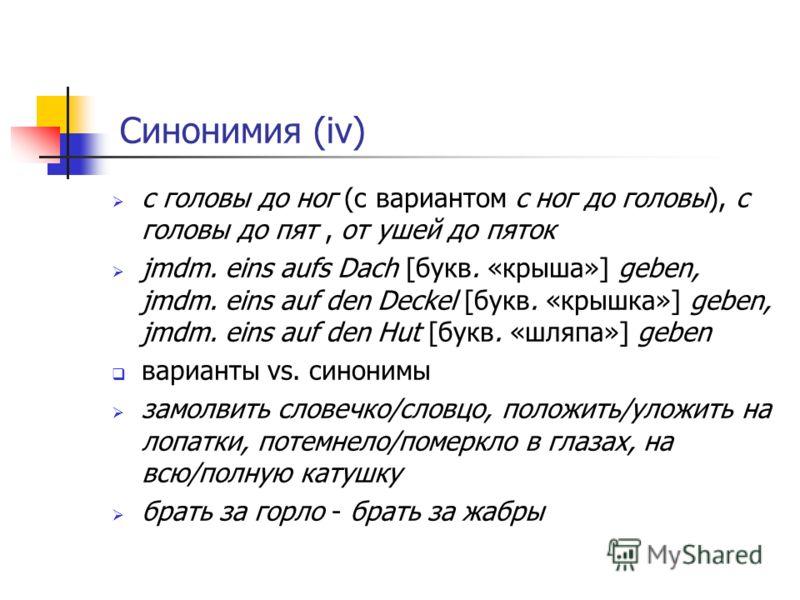Синонимия (iv) с головы до ног (с вариантом с ног до головы), с головы до пят, от ушей до пяток jmdm. eins aufs Dach [букв. «крыша»] geben, jmdm. eins auf den Deckel [букв. «крышка»] geben, jmdm. eins auf den Hut [букв. «шляпа»] geben варианты vs. си