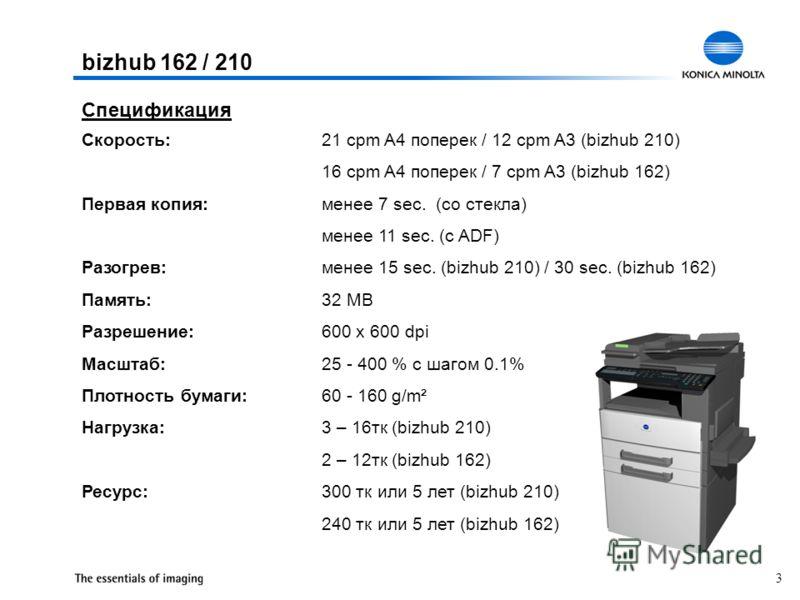3 bizhub 162 / 210 Скорость:21 cpm A4 поперек / 12 cpm A3 (bizhub 210) 16 cpm A4 поперек / 7 cpm A3 (bizhub 162) Первая копия:менее 7 sec. (со стекла) менее 11 sec. (с ADF) Разогрев:менее 15 sec. (bizhub 210) / 30 sec. (bizhub 162) Память:32 MB Разре
