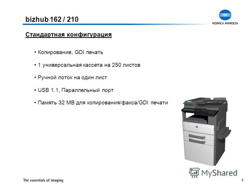 8 Копирование, GDI печать 1 универсальная кассета на 250 листов Ручной лоток на один лист USB 1.1, Параллельный порт Память 32 MB для копирования/факса/GDI печати Стандартная конфигурация bizhub 162 / 210