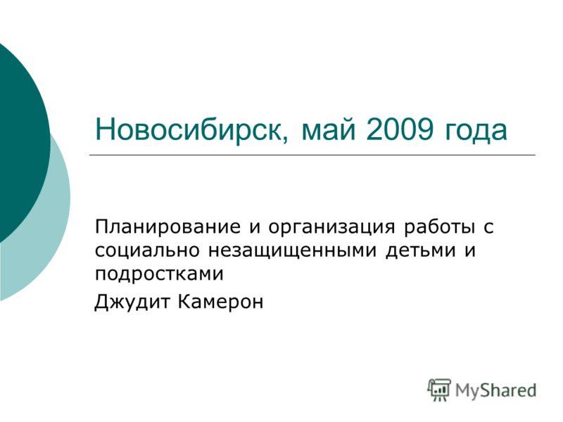Новосибирск, май 2009 года Планирование и организация работы с социально незащищенными детьми и подростками Джудит Камерон