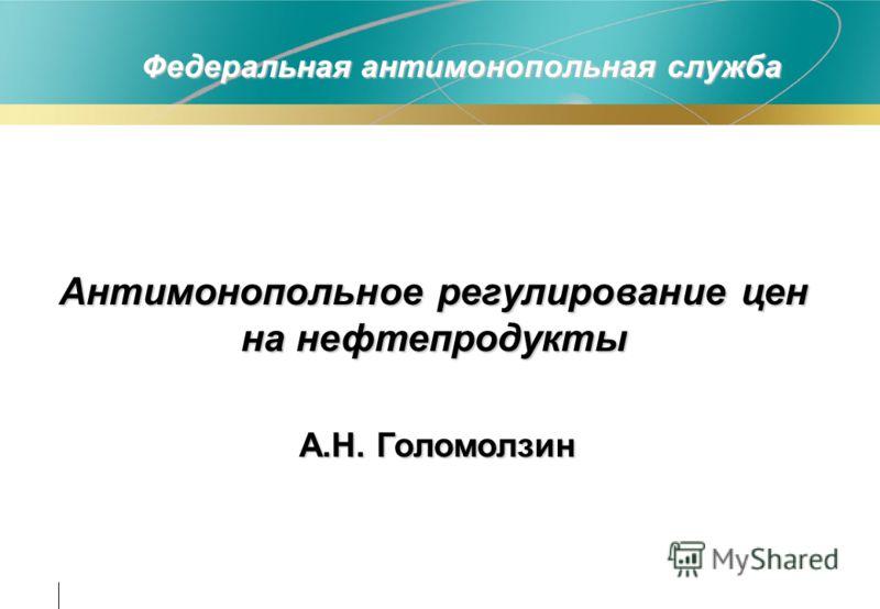 Федеральная антимонопольная служба Антимонопольное регулирование цен на нефтепродукты А.Н. Голомолзин