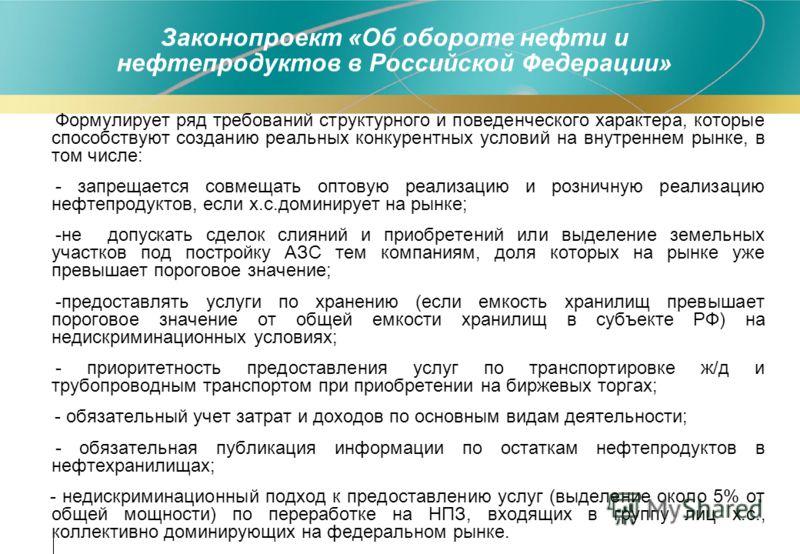 Законопроект «Об обороте нефти и нефтепродуктов в Российской Федерации» Формулирует ряд требований структурного и поведенческого характера, которые способствуют созданию реальных конкурентных условий на внутреннем рынке, в том числе: - запрещается со