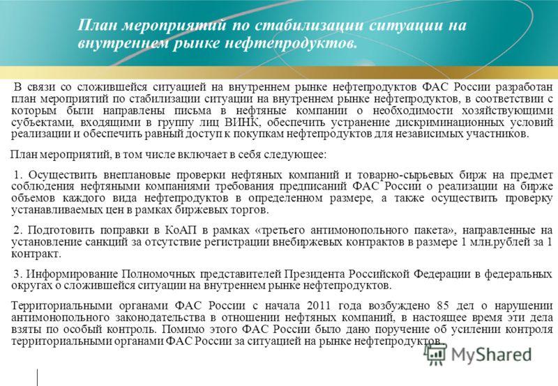 В связи со сложившейся ситуацией на внутреннем рынке нефтепродуктов ФАС России разработан план мероприятий по стабилизации ситуации на внутреннем рынке нефтепродуктов, в соответствии с которым были направлены письма в нефтяные компании о необходимост