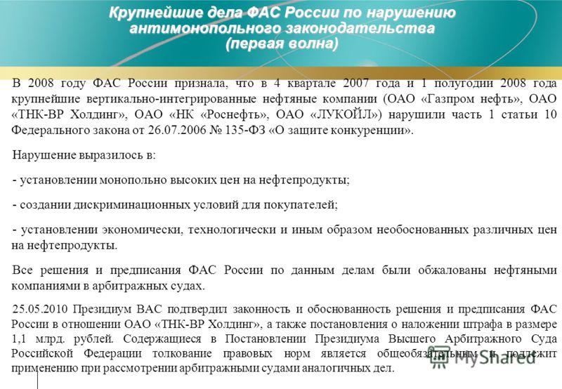 Крупнейшие дела ФАС России по нарушению антимонопольного законодательства (первая волна) В 2008 году ФАС России признала, что в 4 квартале 2007 года и 1 полугодии 2008 года крупнейшие вертикально-интегрированные нефтяные компании (ОАО «Газпром нефть»