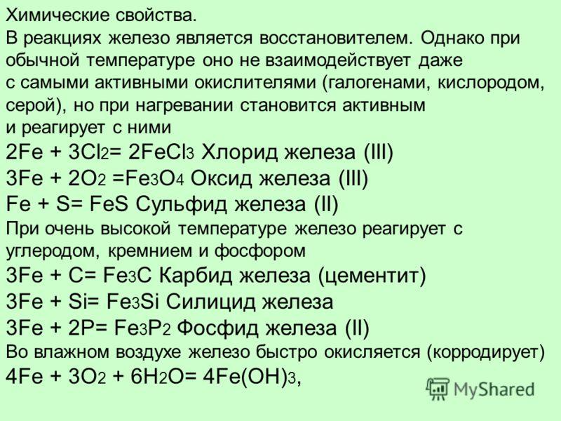 Химические свойства. В реакциях железо является восстановителем. Однако при обычной температуре оно не взаимодействует даже с самыми активными окислителями (галогенами, кислородом, серой), но при нагревании становится активным и реагирует с ними 2Fe