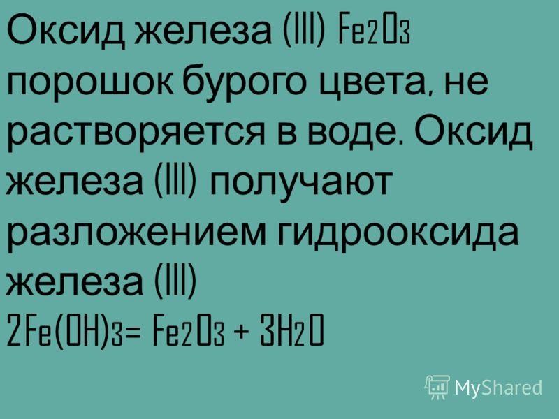 Оксид железа (III) Fe 2 O 3 порошок бурого цвета, не растворяется в воде. Оксид железа (III) получают разложением гидрооксида железа (III) 2Fe(OH) 3 = Fe 2 O 3 + 3H 2 O