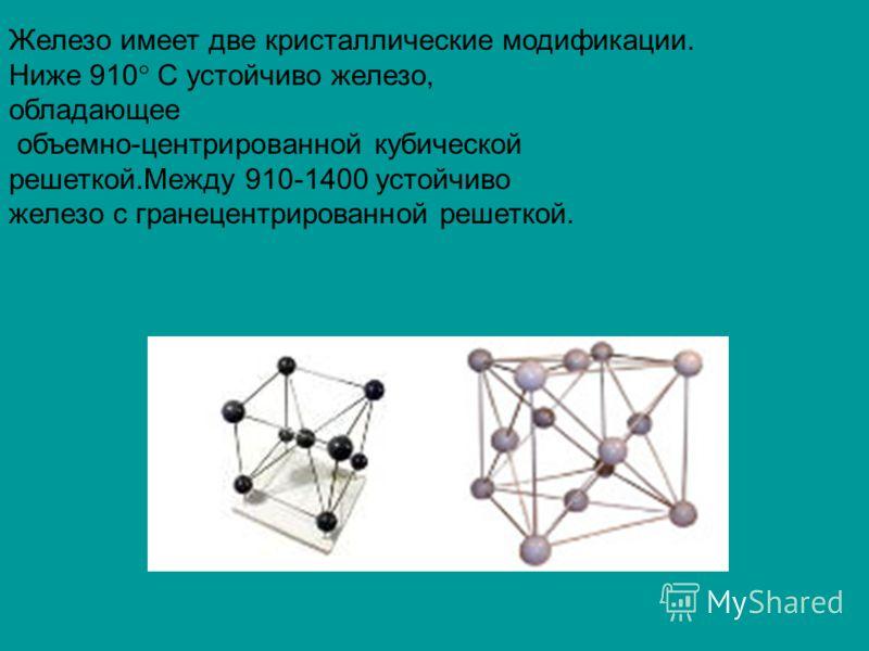 Железо имеет две кристаллические модификации. Ниже 910 С устойчиво железо, обладающее объемно-центрированной кубической решеткой.Между 910-1400 устойчиво железо с гранецентрированной решеткой.