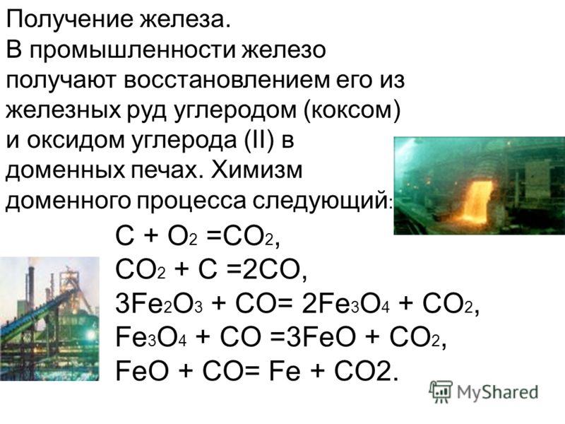 Получение железа. В промышленности железо получают восстановлением его из железных руд углеродом (коксом) и оксидом углерода (II) в доменных печах. Химизм доменного процесса следующий : C + O 2 =CO 2, CO 2 + C =2CO, 3Fe 2 O 3 + CO= 2Fe 3 O 4 + CO 2,