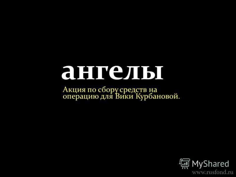 ангелы Акция по сбору средств на операцию для Вики Курбановой. www.rusfond.ru