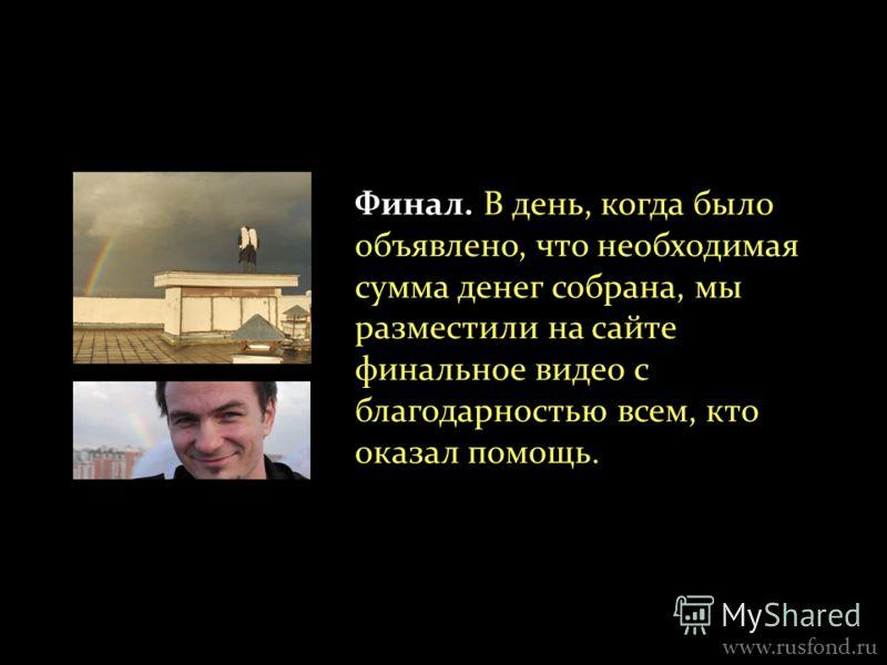 Финал. В день, когда было объявлено, что необходимая сумма денег собрана, мы разместили на сайте финальное видео с благодарностью всем, кто оказал помощь. www.rusfond.ru