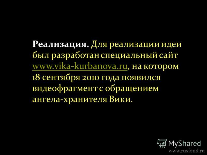 www.rusfond.ru Реализация. Для реализации идеи был разработан специальный сайт www.vika-kurbanova.ru, на котором 18 сентября 2010 года появился видеофрагмент с обращением ангела-хранителя Вики. www.vika-kurbanova.ru