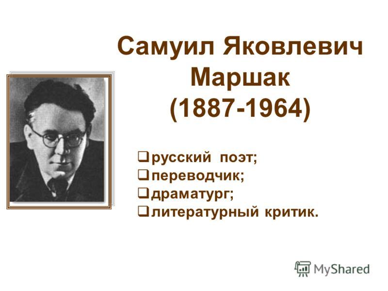 Самуил Яковлевич Маршак (1887-1964) русский поэт; переводчик; драматург; литературный критик.
