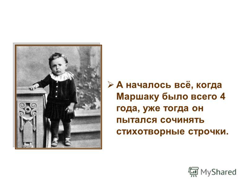 А началось всё, когда Маршаку было всего 4 года, уже тогда он пытался сочинять стихотворные строчки.