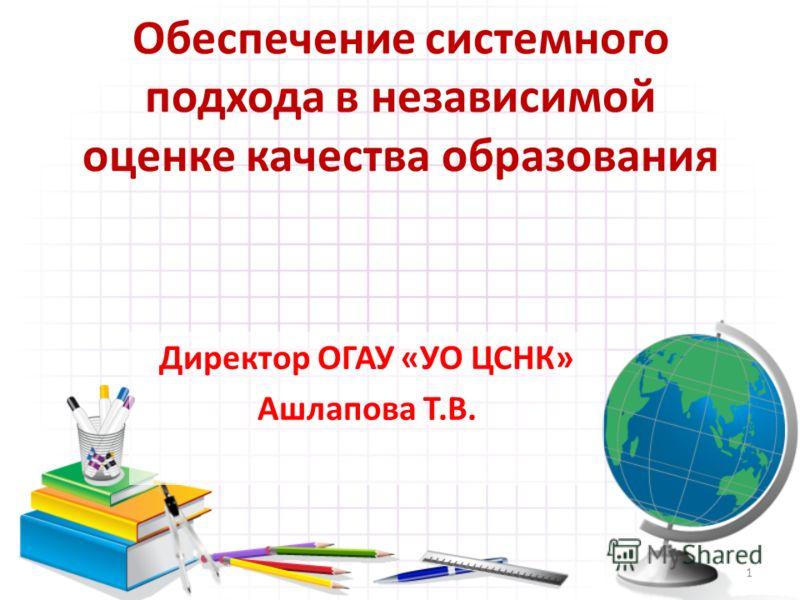 Обеспечение системного подхода в независимой оценке качества образования Директор ОГАУ «УО ЦСНК» Ашлапова Т.В. 1