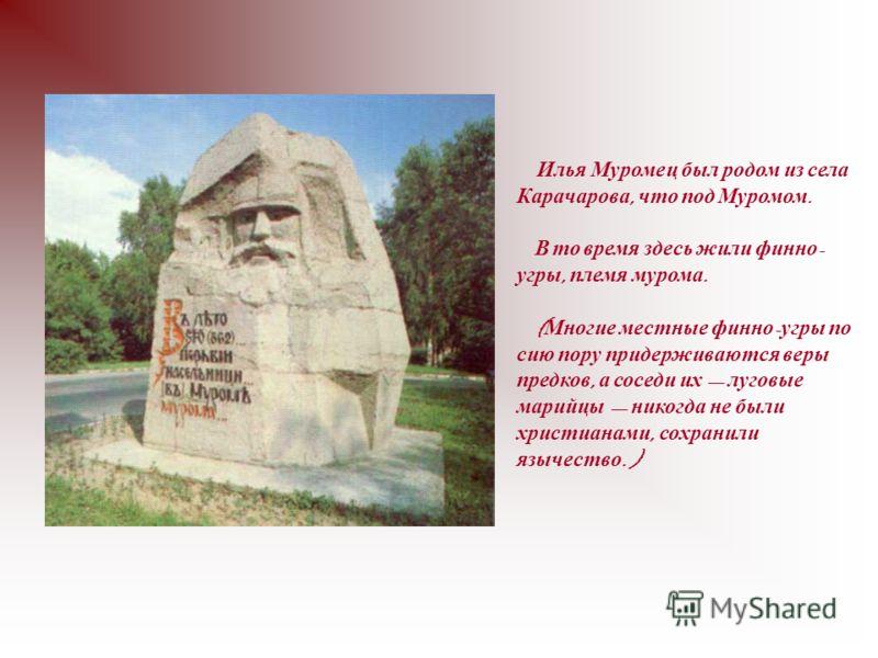 Илья Муромец был родом из села Карачарова, что под Муромом. В то время здесь жили финно - угры, племя мурома. ( Многие местные финно - угры по сию пору придерживаются веры предков, а соседи их луговые марийцы никогда не были христианами, сохранили яз