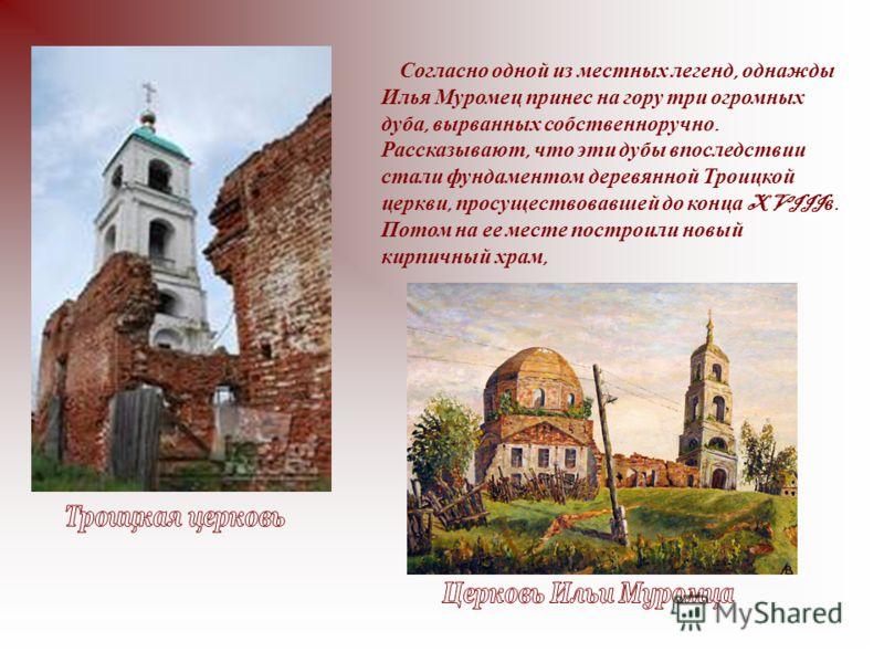 Согласно одной из местных легенд, однажды Илья Муромец принес на гору три огромных дуба, вырванных собственноручно. Рассказывают, что эти дубы впоследствии стали фундаментом деревянной Троицкой церкви, просуществовавшей до конца XVIII в. Потом на ее