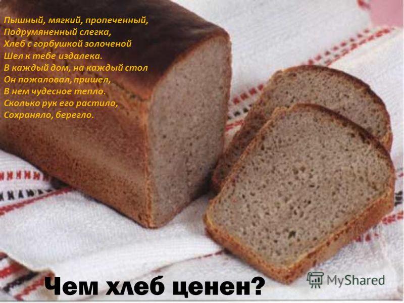 Пышный, мягкий, пропеченный, Подрумяненный слегка, Хлеб с горбушкой золоченой Шел к тебе издалека. В каждый дом, на каждый стол Он пожаловал, пришел, В нем чудесное тепло. Сколько рук его растило, Сохраняло, берегло. Чем хлеб ценен?