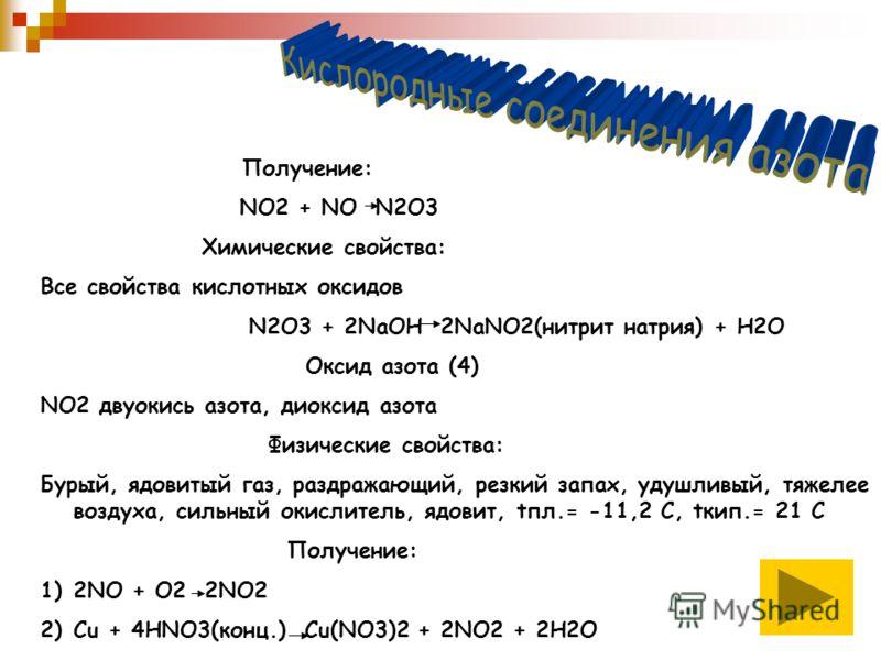 Получение: NO2 + NO N2O3 Химические свойства: Все свойства кислотных оксидов N2O3 + 2NaOH 2NaNO2(нитрит натрия) + H2O Оксид азота (4) NO2 двуокись азота, диоксид азота Физические свойства: Бурый, ядовитый газ, раздражающий, резкий запах, удушливый, т