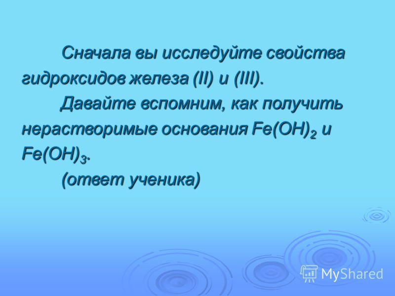 Сначала вы исследуйте свойства гидроксидов железа (II) и (III). Давайте вспомним, как получить нерастворимые основания Fe(OH) 2 и Fe(OH) 3. (ответ ученика)