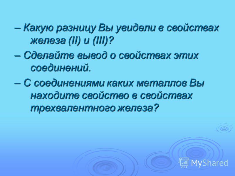 – Какую разницу Вы увидели в свойствах железа (II) и (III)? – Сделайте вывод о свойствах этих соединений. – С соединениями каких металлов Вы находите свойство в свойствах трехвалентного железа?