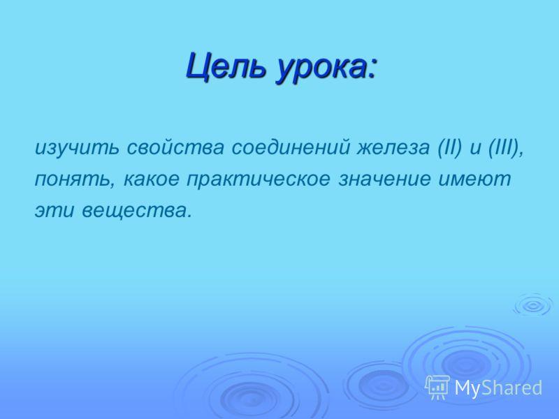 Цель урока: изучить свойства соединений железа (II) и (III), понять, какое практическое значение имеют эти вещества.
