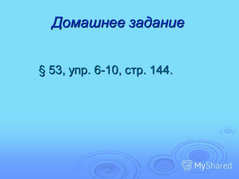 Домашнее задание § 53, упр. 6-10, стр. 144.