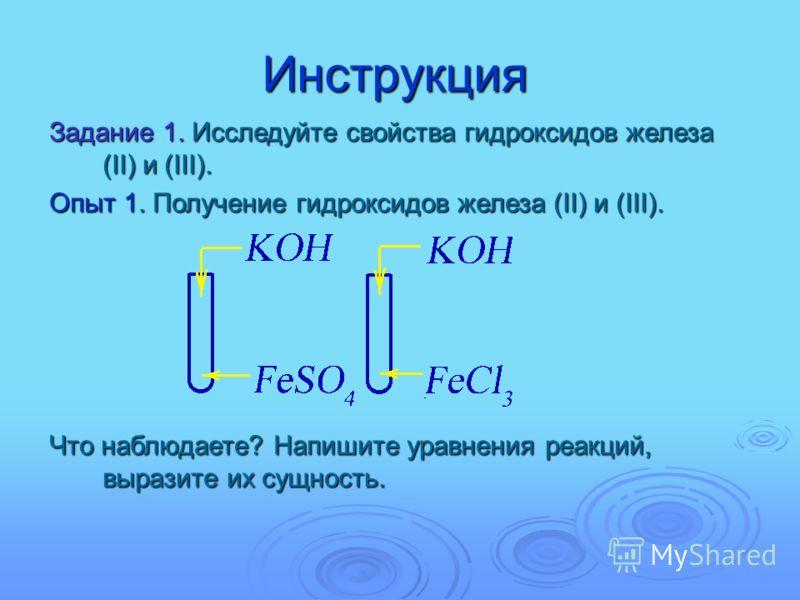 Инструкция Задание 1. Исследуйте свойства гидроксидов железа (II) и (III). Опыт 1. Получение гидроксидов железа (II) и (III). Что наблюдаете? Напишите уравнения реакций, выразите их сущность.