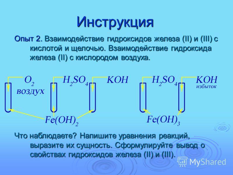 Инструкция Опыт 2. Взаимодействие гидроксидов железа (II) и (III) с кислотой и щелочью. Взаимодействие гидроксида железа (II) с кислородом воздуха. Что наблюдаете? Напишите уравнения реакций, выразите их сущность. Сформулируйте вывод о свойствах гидр