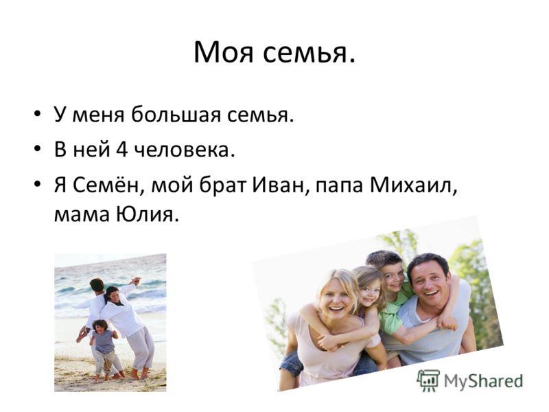 Моя семья. У меня большая семья. В ней 4 человека. Я Семён, мой брат Иван, папа Михаил, мама Юлия.