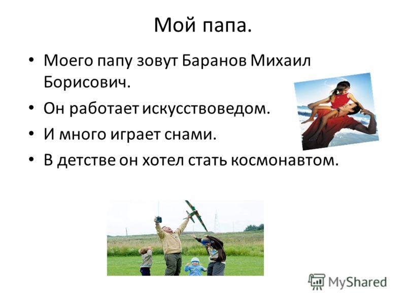 Мой папа. Моего папу зовут Баранов Михаил Борисович. Он работает искусствоведом. И много играет снами. В детстве он хотел стать космонавтом.