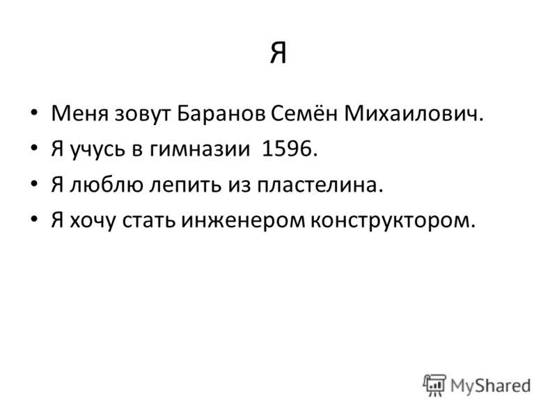 Я Меня зовут Баранов Семён Михаилович. Я учусь в гимназии 1596. Я люблю лепить из пластелина. Я хочу стать инженером конструктором.