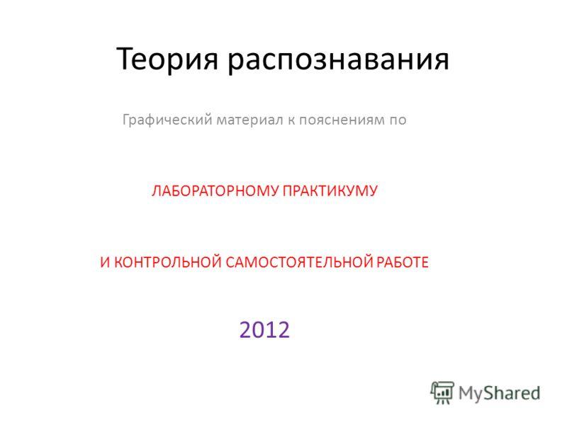 Теория распознавания Графический материал к пояснениям по ЛАБОРАТОРНОМУ ПРАКТИКУМУ И КОНТРОЛЬНОЙ САМОСТОЯТЕЛЬНОЙ РАБОТЕ 2012