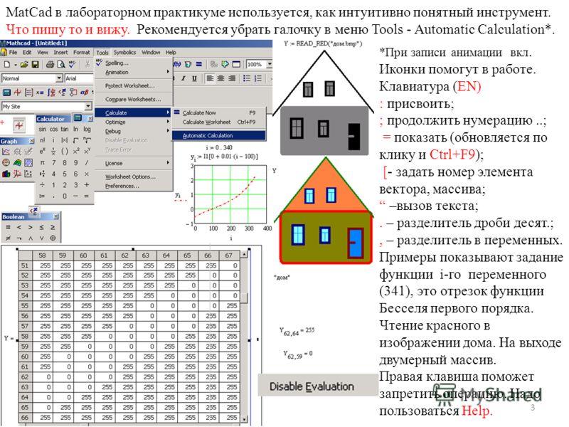 3 MatCad в лабораторном практикуме используется, как интуитивно понятный инструмент. Что пишу то и вижу. Рекомендуется убрать галочку в меню Tools - Automatic Calculation*. *При записи анимации вкл. Иконки помогут в работе. Клавиатура (EN) : присвоит