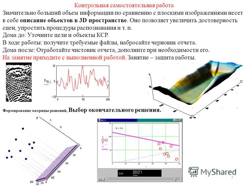 7 Контрольная самостоятельная работа Значительно больший объем информации по сравнению с плоскими изображениями несет в себе описание объектов в 3D пространстве. Оно позволяет увеличить достоверность сцен, упростить процедуры распознавания и т. п. До