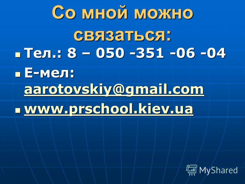 Со мной можно связаться: Тел.: 8 – 050 -351 -06 -04 Тел.: 8 – 050 -351 -06 -04 Е-мел: aarotovskiy@gmail.com Е-мел: aarotovskiy@gmail.com aarotovskiy@gmail.com www.prschool.kiev.ua www.prschool.kiev.ua www.prschool.kiev.ua