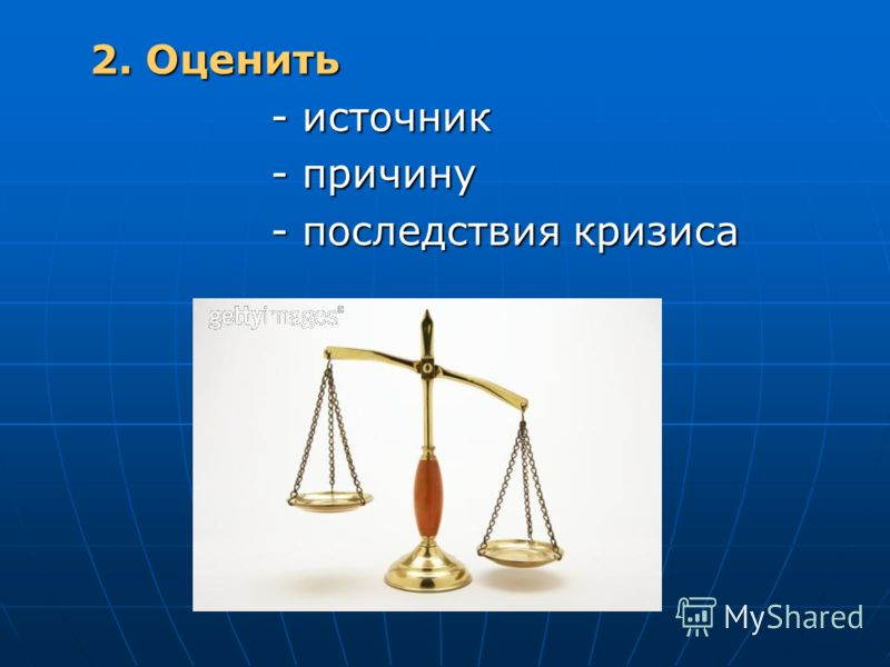 2. Оценить 2. Оценить - источник - источник - причину - причину - последствия кризиса - последствия кризиса