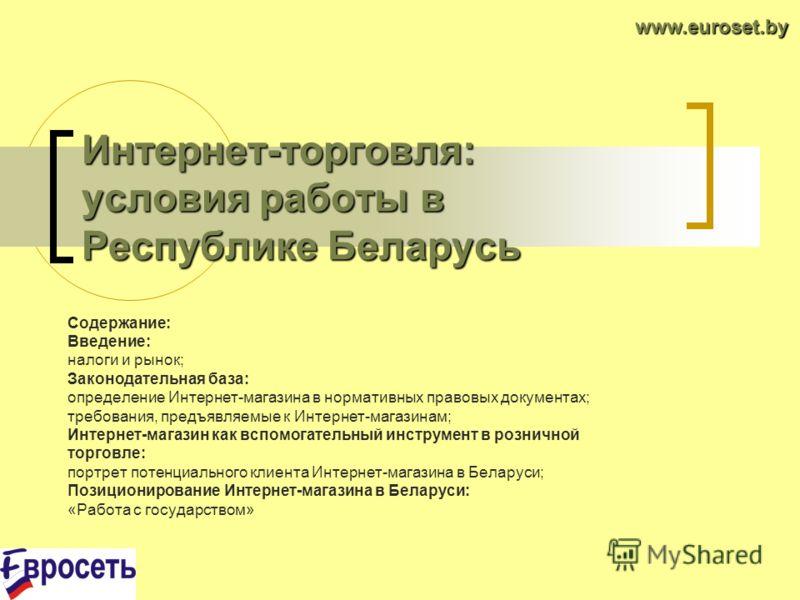 Интернет-торговля: условия работы в Республике Беларусь Содержание: Введение: налоги и рынок; Законодательная база: определение Интернет-магазина в нормативных правовых документах; требования, предъявляемые к Интернет-магазинам; Интернет-магазин как