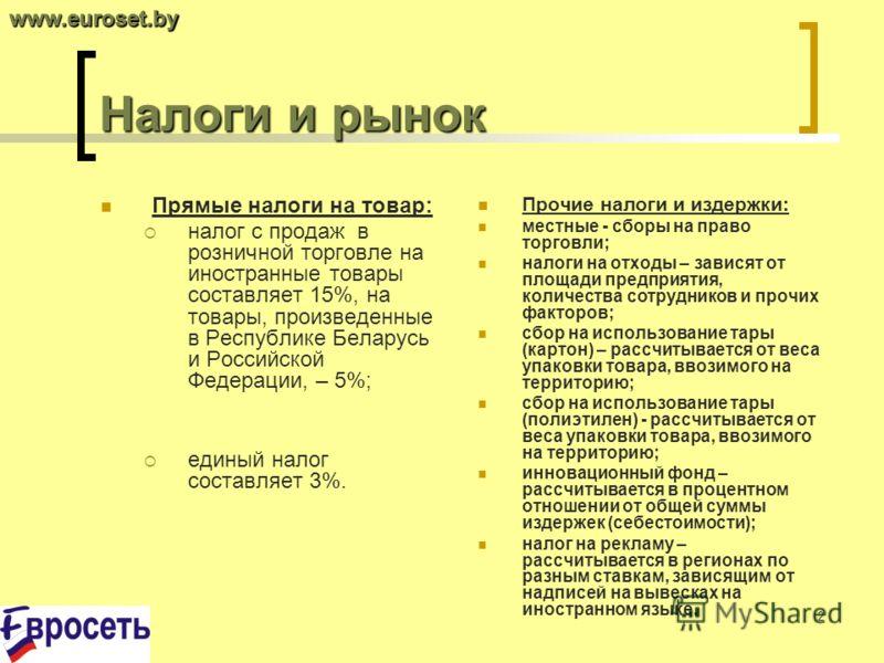 2 Налоги и рынок Прямые налоги на товар: налог с продаж в розничной торговле на иностранные товары составляет 15%, на товары, произведенные в Республике Беларусь и Российской Федерации, – 5%; единый налог составляет 3%. Прочие налоги и издержки: мест