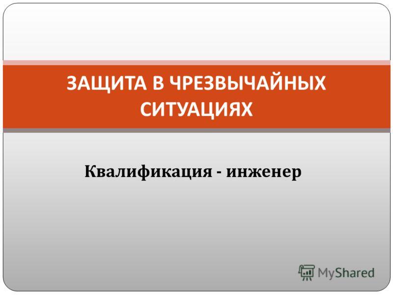 Квалификация - инженер ЗАЩИТА В ЧРЕЗВЫЧАЙНЫХ СИТУАЦИЯХ