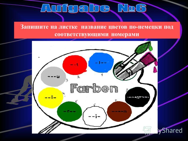 Запишите на листке название цветов по-немецки под соответствующими номерами