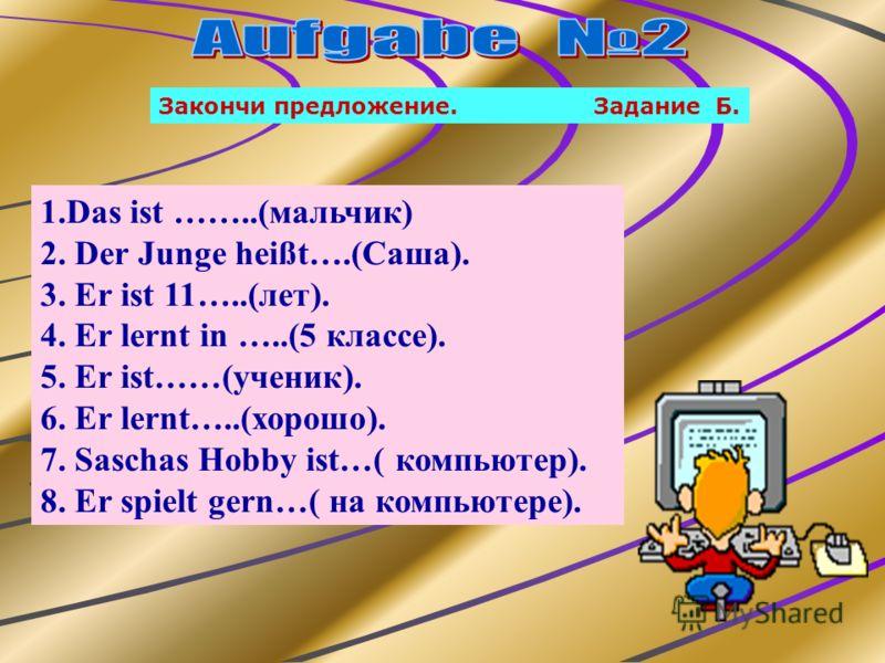 Закончи предложение. Задание Б. 1.Das ist ……..(мальчик) 2. Der Junge heißt….(Саша). 3. Er ist 11…..(лет). 4. Er lernt in …..(5 классе). 5. Er ist……(ученик). 6. Er lernt…..(хорошо). 7. Saschas Hobby ist…( компьютер). 8. Er spielt gern…( на компьютере)