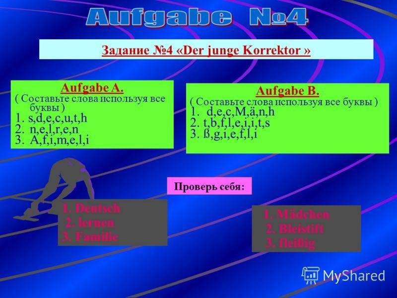 Задание 4 «Der junge Korrektor » Aufgabe B. ( Составьте слова используя все буквы ) 1. d,e,c,M,ä,n,h 2. t,b,f,l,e,i,i,t,s 3. ß,g,i,e,f,l,i Проверь себя: 1. Mädchen 2. Bleistift 3. fleißig Aufgabe A. ( Составьте слова используя все буквы ) 1. s,d,e,c,