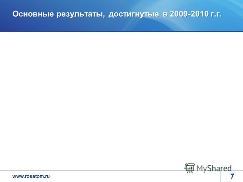 www.rosatom.ru 7 Основные результаты, достигнутые в 2009-2010 г.г.