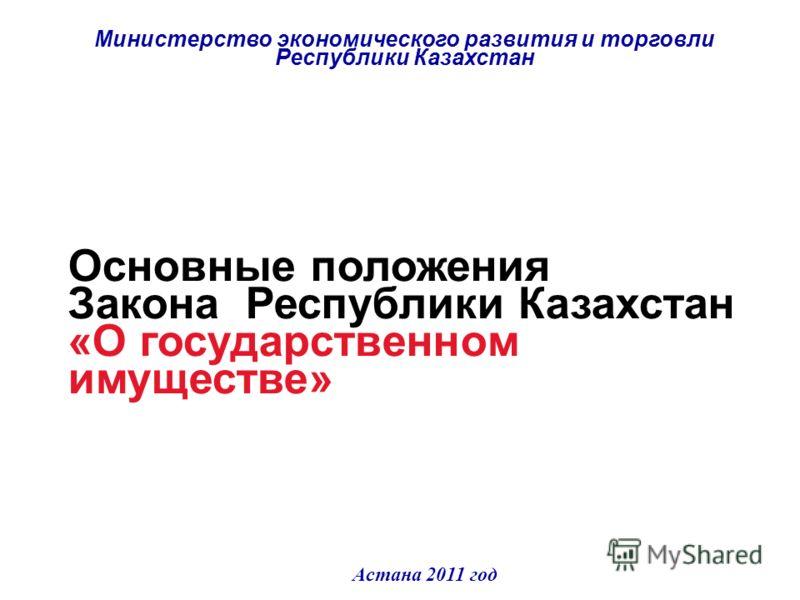 Основные положения Закона Республики Казахстан «О государственном имуществе» Министерство экономического развития и торговли Республики Казахстан Астана 2011 год
