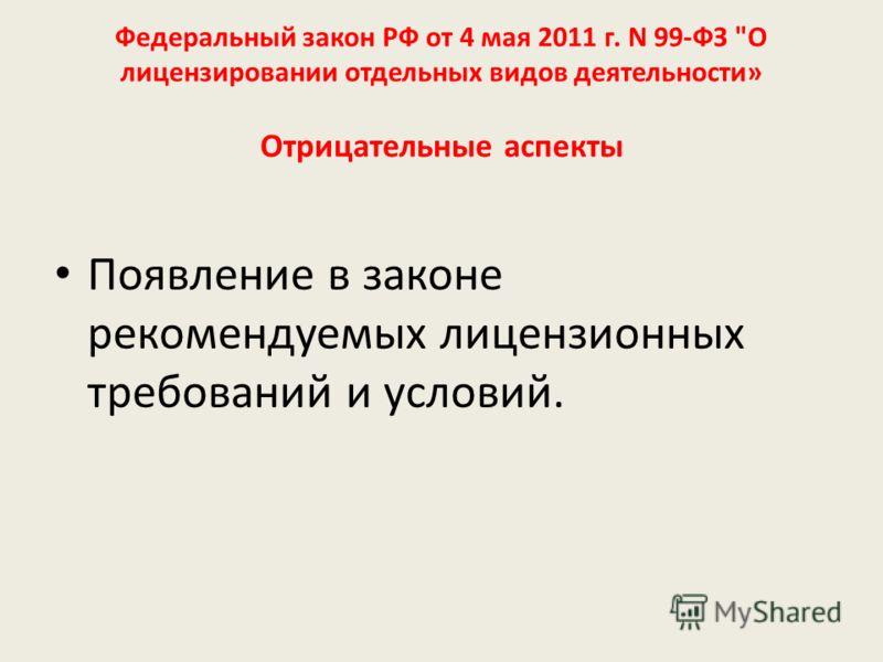 Федеральный закон РФ от 4 мая 2011 г. N 99-ФЗ О лицензировании отдельных видов деятельности» Отрицательные аспекты Появление в законе рекомендуемых лицензионных требований и условий.